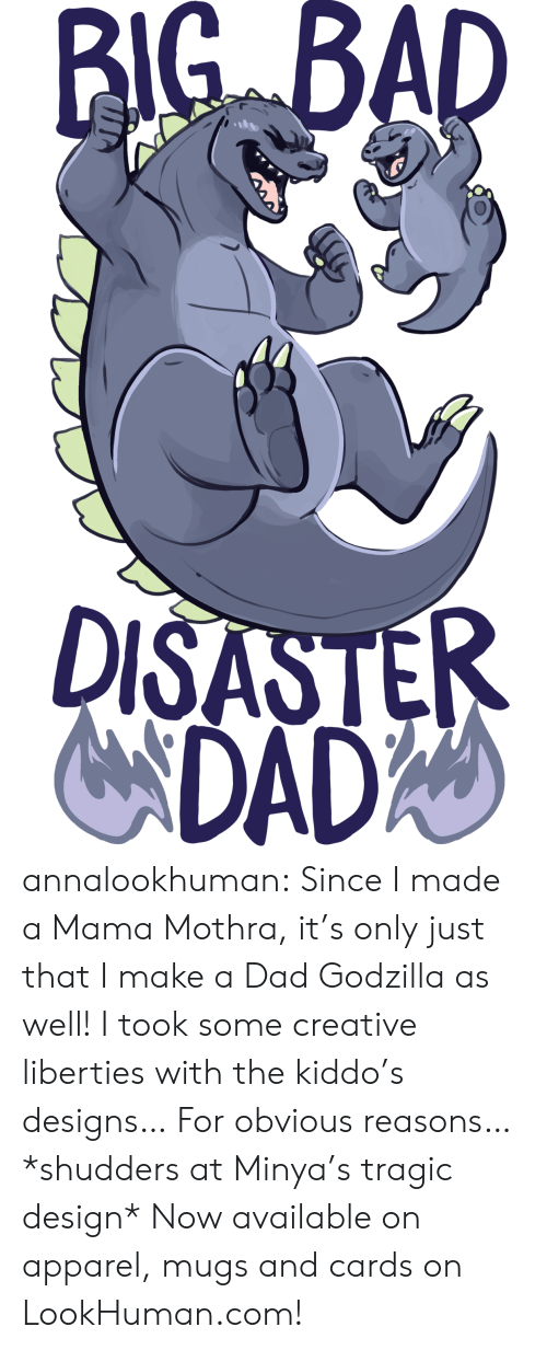 Kiddo: BIG BAD  DISASTER  NDADA annalookhuman:  Since I made a Mama Mothra, it's only just that I make a Dad Godzilla as well! I took some creative liberties with the kiddo's designs… For obvious reasons… *shudders at Minya's tragic design* Now available on apparel, mugs and cards on LookHuman.com!