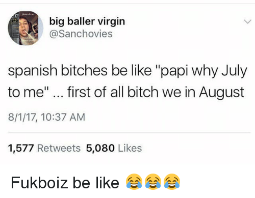 "First Of All Bitch: big baller virgin  @Sanchovies  spanish bitches be like ""papi why July  to me""... first of all bitch we in August  8/1/17, 10:37 AM  1,577 Retweets 5,080 Likes Fukboiz be like 😂😂😂"