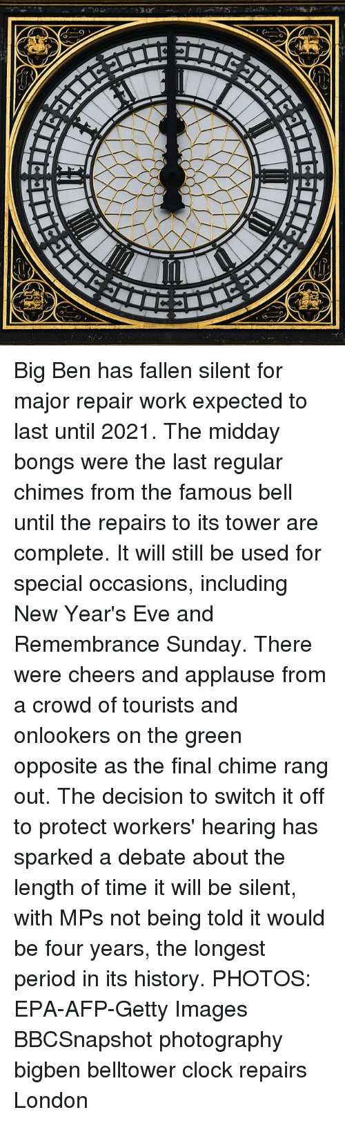 Evees: Big Ben has fallen silent for major repair work expected to last until 2021. The midday bongs were the last regular chimes from the famous bell until the repairs to its tower are complete. It will still be used for special occasions, including New Year's Eve and Remembrance Sunday. There were cheers and applause from a crowd of tourists and onlookers on the green opposite as the final chime rang out. The decision to switch it off to protect workers' hearing has sparked a debate about the length of time it will be silent, with MPs not being told it would be four years, the longest period in its history. PHOTOS: EPA-AFP-Getty Images BBCSnapshot photography bigben belltower clock repairs London