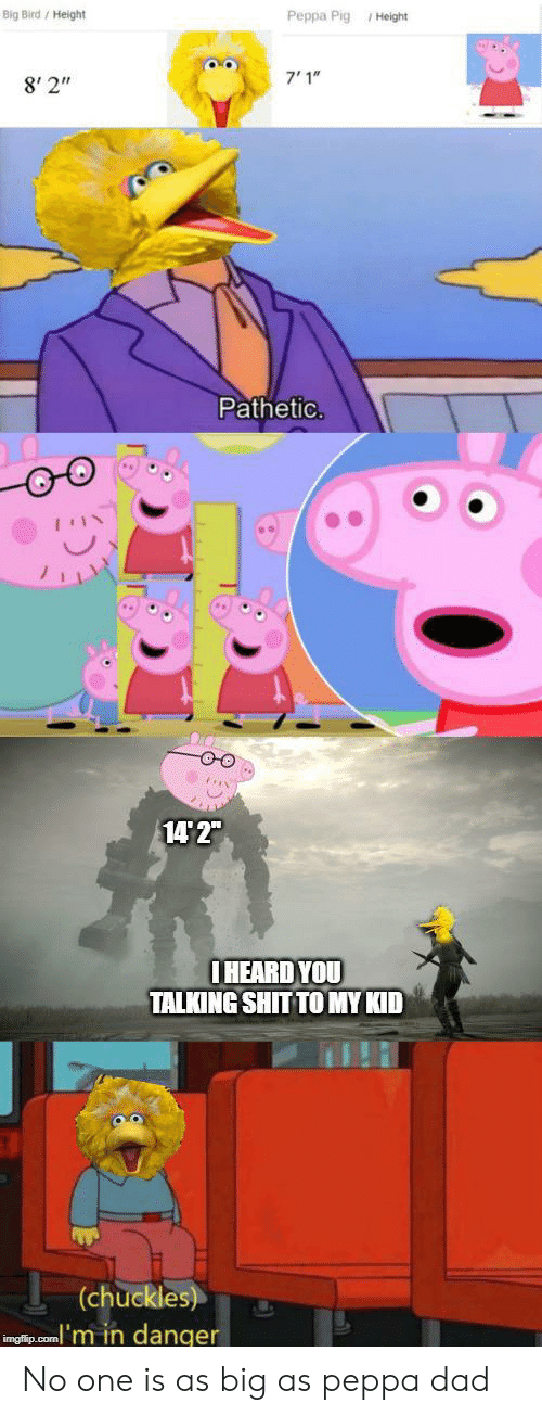 """peppa pig: Big Bird/ Height  Peppa Pig Height  7'1""""  8' 2""""  Pathetic.  14 2""""  IHEARD YOU  TALKING SHIT TO MY KID  (chuckles)  inglip.com'm in danger No one is as big as peppa dad"""