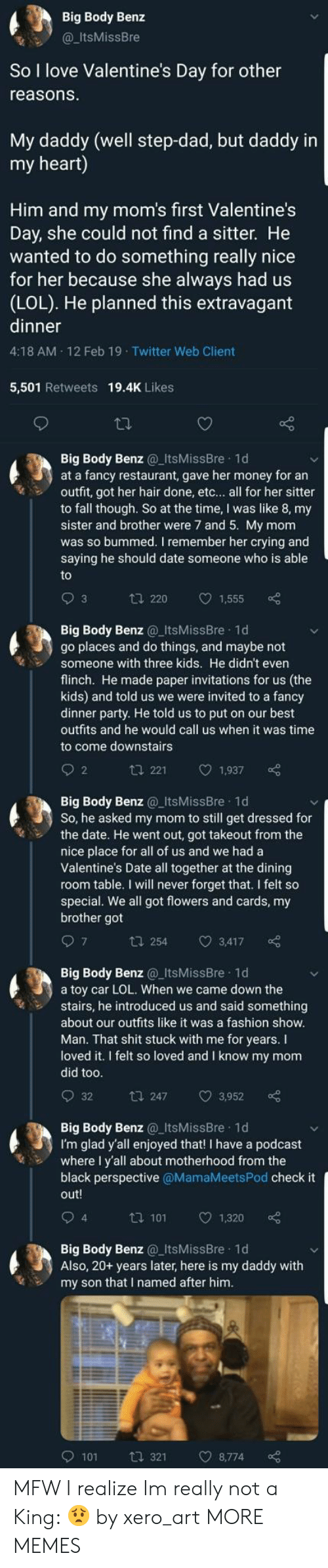 Crying, Dad, and Dank: Big Body Benz  @ItsMissBre  So I love Valentine's Day for other  reasons  My daddy (well step-dad, but daddy in  my heart)  Him and my mom's first Valentine's  Day, she could not find a sitter. He  wanted to do something really nice  for her because she always had us  (LOL). He planned this extravagant  dinner  4:18 AM 12 Feb 19 Twitter Web Client  5,501 Retweets 19.4K Likes  Big Body Benz ItsMissBre 1d  at a fancy restaurant, gave her money for an  outfit, got her hair done, etc... all for her sitter  to fall though. So at the time, I was like 8, my  sister and brother were 7 and 5. My mom  was so bummed. I remember her crying and  saying he should date someone who is able  t 220 1,555  Big Body Benz ItsMissBre 1d  go places and do things, and maybe not  Someone with three kids. He didn't even  flinch. He made paper invitations for us (the  kids) and told us we were invited to a fancy  dinner party. He told us to put on our best  outfits and he would call us when it was time  to come downstairs  2  t 221 1,937  Big Body Benz ItsMissBre 1d  So, he asked my mom to still get dressed for  the date. He went out, got takeout from the  nice place for all of us and we had a  Valentine's Date all together at the dining  room table. I will never forget that. I felt so  special. We all got flowers and cards, my  brother got  t 254 3,417  Big Body Benz@_ItsMissBre 1d  a toy car LOL. When we came down the  stairs, he introduced us and said something  about our outfits like it was a fashion show  Man. That shit stuck with me for years. I  loved it. I felt so loved and I know my mom  did too  t 247 3,952  Big Body Benz_ItsMissBre 1d  I'm glad y'all enjoyed that! I have a podcast  where I y'all about motherhood from the  black perspective @MamaMeetsPod check it  out!  4  ta 101 1  1,320  Big Body Benz_ItsMissBre 1d  Also, 20+ years later, here is my daddy with  my son that I named after hinm  9101  321  8,774 MFW I realize Im really not a King: 😟 by xero_art MORE MEMES