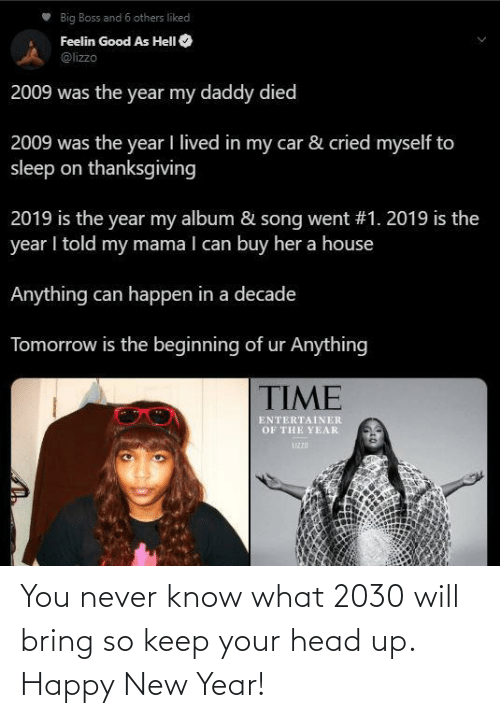Buy: Big Boss and 6 others liked  Feelin Good As HelI O  @lizzo  2009 was the year my daddy died  2009 was the year I lived in my car & cried myself to  sleep on thanksgiving  2019 is the year my album & song went #1. 2019 is the  year I told my mama I can buy her a house  Anything can happen in a decade  Tomorrow is the beginning of ur Anything  TIME  ENTERTAINER  OF THE YEAR  UZZD You never know what 2030 will bring so keep your head up. Happy New Year!