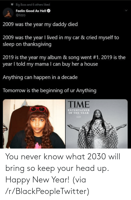 Buy: Big Boss and 6 others liked  Feelin Good As HelI O  @lizzo  2009 was the year my daddy died  2009 was the year I lived in my car & cried myself to  sleep on thanksgiving  2019 is the year my album & song went #1. 2019 is the  year I told my mama I can buy her a house  Anything can happen in a decade  Tomorrow is the beginning of ur Anything  TIME  ENTERTAINER  OF THE YEAR  UZZD You never know what 2030 will bring so keep your head up. Happy New Year! (via /r/BlackPeopleTwitter)
