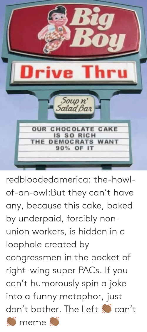 Baked, Funny, and Gif: Big  Boy  Drive Thru  Soup n'  Salad Bar  OUR CHOCOLATE CAKE  IS SO RICH  THE DEMOCRATS WANT  90% OF IT redbloodedamerica:  the-howl-of-an-owl:But they can't have any, because this cake, baked by underpaid, forcibly non-union workers, is hidden in a loophole created by congressmen in the pocket of right-wing super PACs. If you can't humorously spin a joke into a funny metaphor, just don't bother.  The Left 👏🏾 can't 👏🏾 meme 👏🏾