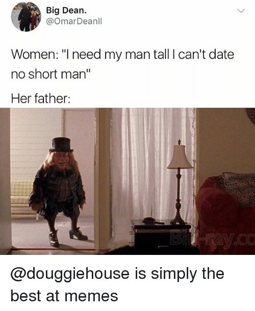 """short man: Big Dean.  @OmarDeanll  Women: """"I need my man tall I can't date  no short man""""  Her father: @douggiehouse is simply the best at memes"""