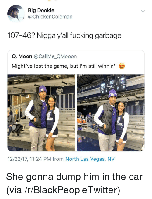 Blackpeopletwitter, Fucking, and Gatorade: Big Dookie  @ChickenColeman  107-46? Nigga y'all fucking garbage  Q. Moon @CallMe_QMooon  Might've lost the game, but I'm still winnin'!  GATORADE  12/22/17, 11:24 PM from North Las Vegas, NV <p>She gonna dump him in the car (via /r/BlackPeopleTwitter)</p>