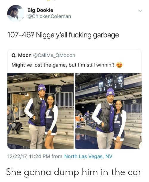 Fucking, Gatorade, and The Game: Big Dookie  @ChickenColeman  107-46? Nigga y'all fucking garbage  Q. Moon @CallMe_QMooon  Might've lost the game, but I'm still winnin'!  GATORADE  12/22/17, 11:24 PM from North Las Vegas, NV She gonna dump him in the car