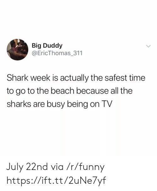 shark week: Big Duddy  @EricThomas_311  Shark week is actually the safest time  to go to the beach because all the  sharks are busy being on TV July 22nd via /r/funny https://ift.tt/2uNe7yf