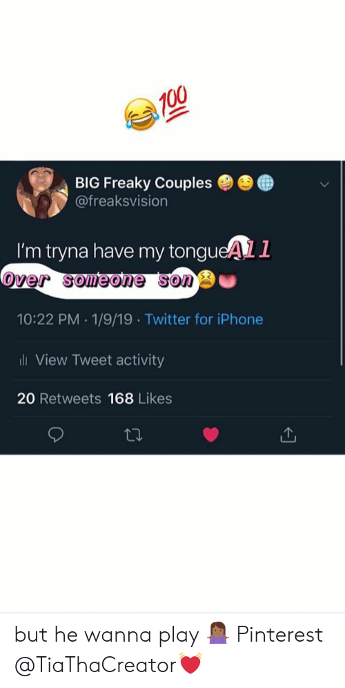 freaky: BIG Freaky Couples ●  @freaksvision  ●  I'm tryna have my tongueAL1  over someone sono  10:22 PM 1/9/19 Twitter for iPhone  ili View Tweet activity  20 Retweets 168 Likes but he wanna play 🤷🏾♀️ Pinterest @TiaThaCreator💓