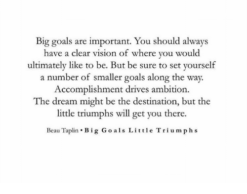als: Big goals are important. You should always  have a clear vision of where you woul  ultimately like to be. But be sure to set yourself  a number of smaller goals along the way.  Accomplishment drives ambition  The dream might be the destination, but the  little triumphs will get you there.  Beau Taplin . Big Go als Little Triumph s