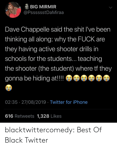 Iphone, Shit, and Tumblr: BIG MIRMIR  @PsssssstDaMiraa  Dave Chappelle said the shit I've been  thinking all along: why the FUCK are  they having active shooter drills in  schools for the students... teaching  the shooter (the student) where tf they  gonna be hiding at!!  02:35 27/08/2019 Twitter for iPhone  616 Retweets 1,328 Likes blacktwittercomedy:  Best Of Black Twitter