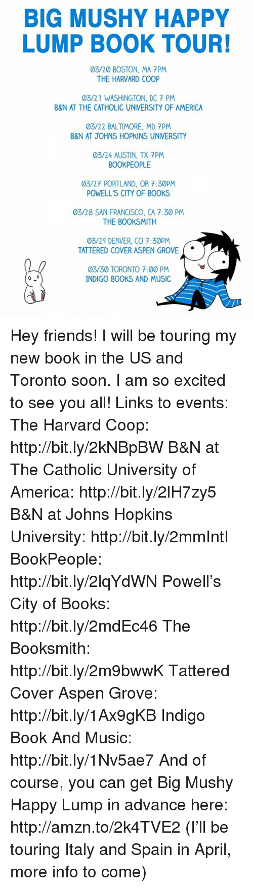 johns hopkins: BIG MUSHY HAPPY  LUMP BOOK TOUR!  03/20 BOSTON, MA PM  THE HARVARD COOP  03/21 WASHINGTON, DC 7 PM  B&N AT THE CATHOLIC UNIVERSITY OF AMERICA  03/22 BALTIMORE, MD 7PM  B&N AT JOHNS HOPKINS UNIVERSITY  03/24 AUSTIN, TX 7PM  BOOKPEOPLE  03/27 PORTLAND, OR 7:30PM  POWELL'S CITY OF BOOKS  03/28 SAN FRANCISCO, CA 7:30 PM  THE BOOKSMITH  03/29 DENVER, CO 7:30PM  TATTERED COVER ASPEN GROVE  03/30 TORONTO 7:00 PM  0 0  INDIGO BOOKS AND MUSIC Hey friends! I will be touring my new book in the US and Toronto soon. I am so excited to see you all!  Links to events:  The Harvard Coop: http://bit.ly/2kNBpBW  B&N at The Catholic University of America: http://bit.ly/2lH7zy5  B&N at Johns Hopkins University: http://bit.ly/2mmIntI  BookPeople: http://bit.ly/2lqYdWN  Powell's City of Books: http://bit.ly/2mdEc46  The Booksmith: http://bit.ly/2m9bwwK  Tattered Cover Aspen Grove: http://bit.ly/1Ax9gKB  Indigo Book And Music: http://bit.ly/1Nv5ae7  And of course, you can get Big Mushy Happy Lump in advance here: http://amzn.to/2k4TVE2  (I'll be touring Italy and Spain in April, more info to come)