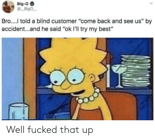 """Best, Back, and Big O: Big-O  Bigo  Bro..... told a blind customer """"come back and see us"""" by  accident...and he said """"ok I'll try my best"""" Well fucked that up"""
