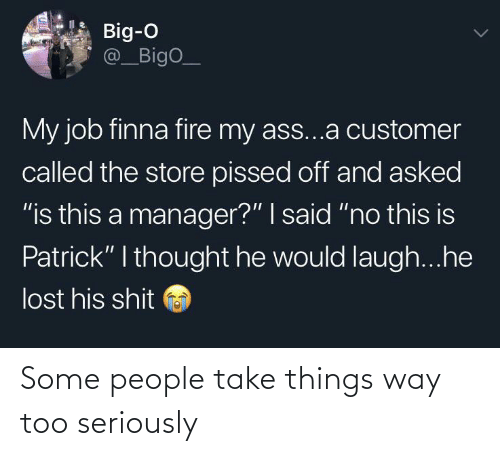 """customer: Big-O  @_BigO_  My job finna fire my ass...a customer  called the store pissed off and asked  """"is this a manager?"""" I said """"no this is  Patrick"""" I thought he would laugh...he  lost his shit Some people take things way too seriously"""