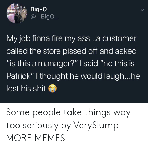 """customer: Big-O  @_BigO_  My job finna fire my ass...a customer  called the store pissed off and asked  """"is this a manager?"""" I said """"no this is  Patrick"""" I thought he would laugh...he  lost his shit Some people take things way too seriously by VerySlump MORE MEMES"""