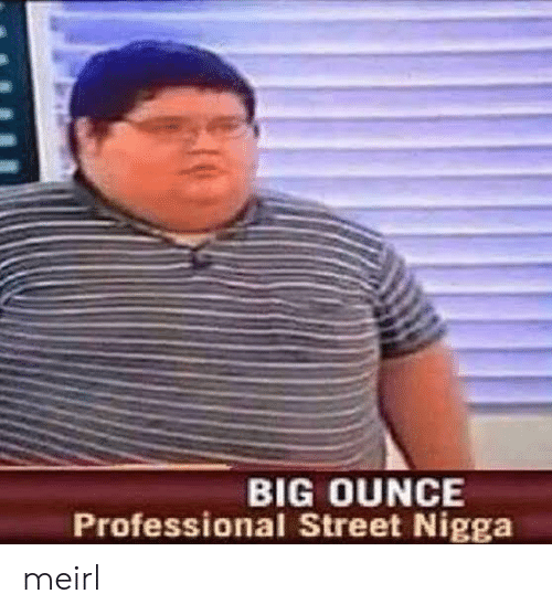 MeIRL, Big, and Ounce: BIG OUNCE  Professional Street Nigga meirl
