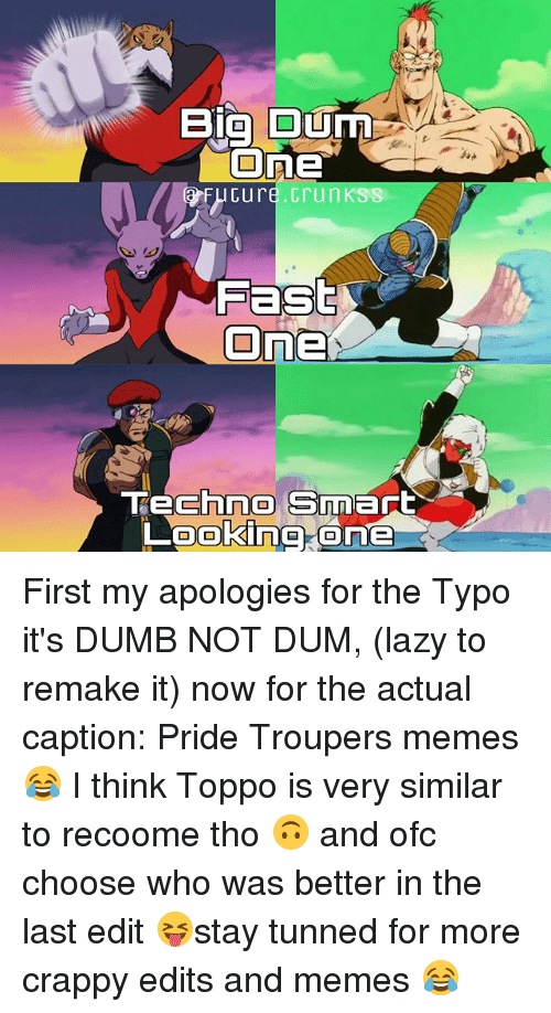 kss: Big Ourn  One  Cure Grun KSS  Fast  On  chne Smart  Looking One First my apologies for the Typo it's DUMB NOT DUM, (lazy to remake it) now for the actual caption: Pride Troupers memes 😂 I think Toppo is very similar to recoome tho 🙃 and ofc choose who was better in the last edit 😝stay tunned for more crappy edits and memes 😂