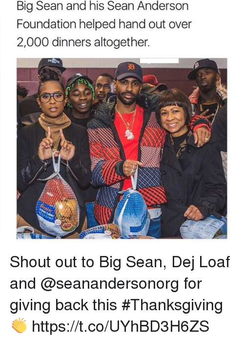 dej: Big Sean and his Sean Anderson  Foundation helped hand out over  2,000 dinners altogether. Shout out to Big Sean, Dej Loaf and @seanandersonorg for giving back this #Thanksgiving 👏 https://t.co/UYhBD3H6ZS