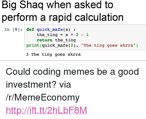 """Big Shaq: Big Shaq when asked to  perform a rapid calculation  In [8] def quick mafs (x):  the-ting = x + 2-1  return the ting  print (quick_mafs (2), """"The ting goes skrra"""")  3 The ting goes skrra <p>Could coding memes be a good investment? via /r/MemeEconomy <a href=""""http://ift.tt/2hLbF8M"""">http://ift.tt/2hLbF8M</a></p>"""