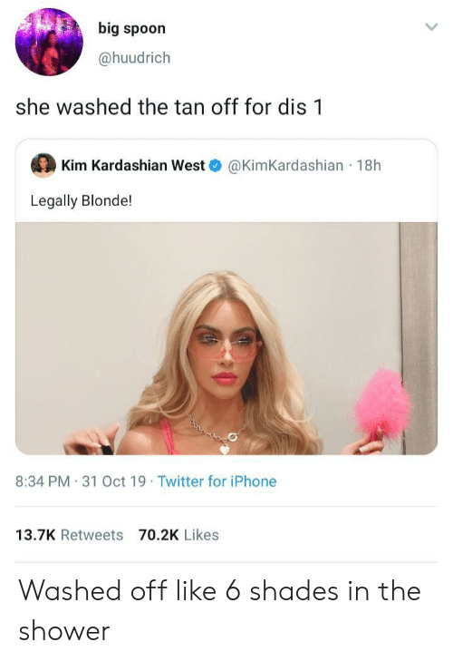 Kim Kardashian: big spoon  @huudrich  she washed the tan off for dis 1  Kim Kardashian West  @KimKardashian 18h  Legally Blonde!  8:34 PM 31 Oct 19 Twitter for iPhone  13.7K Retweets 70.2K Likes Washed off like 6 shades in the shower