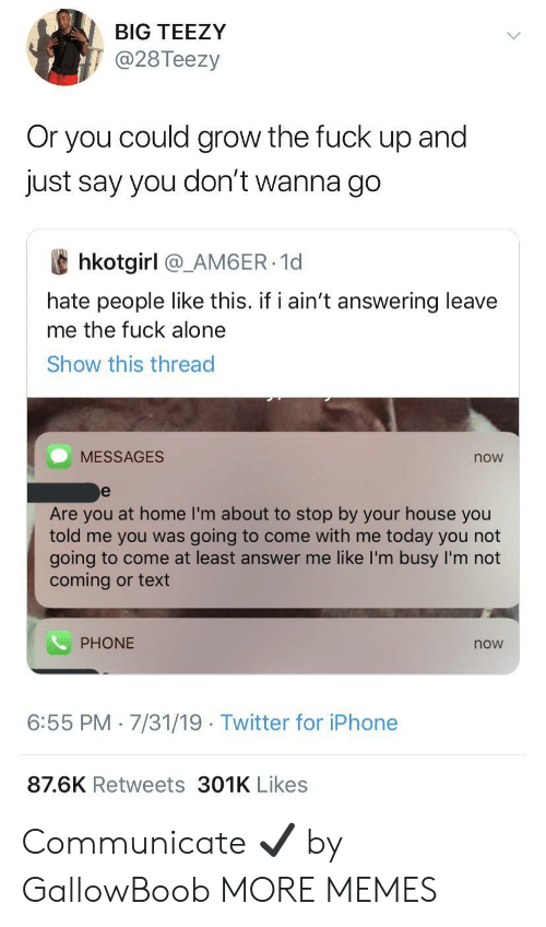 im busy: BIG TEEZY  @28Teezy  Or you could grow the fuck  dn  just say you don't wanna go  and  hkotgirl @_AM6ER 1d  hate people like this. if i ain't answering leave  me the fuck alone  Show this thread  MESSAGES  now  e  Are you at home I'm about to stop by your house you  told me you was going to come with me today you not  going to come at least answer me like I'm busy I'm not  coming or text  PHONE  now  6:55 PM 7/31/19 Twitter for iPhone  87.6K Retweets 301K Likes Communicate ✔️ by GallowBoob MORE MEMES