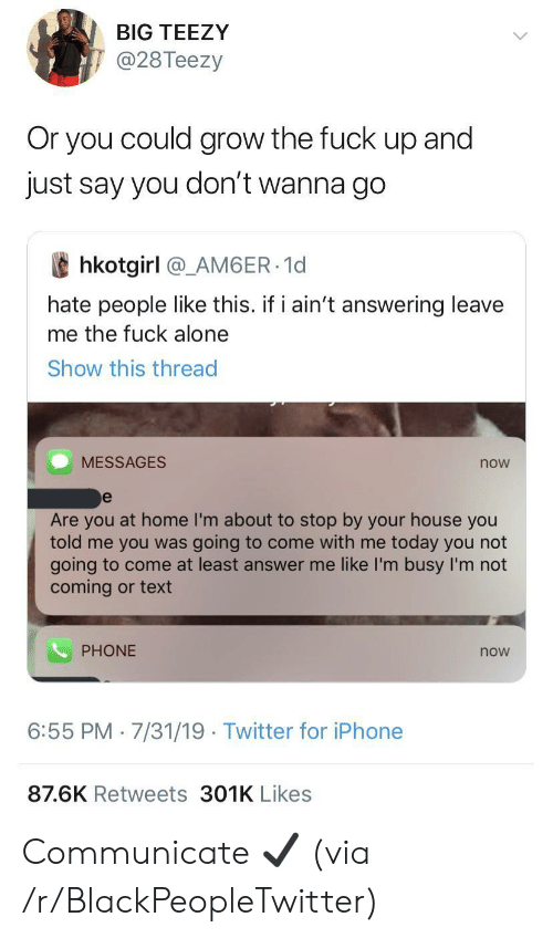 im busy: BIG TEEZY  @28Teezy  Or you could grow the fuck  dn  just say you don't wanna go  and  hkotgirl @_AM6ER 1d  hate people like this. if i ain't answering leave  me the fuck alone  Show this thread  MESSAGES  now  e  Are you at home I'm about to stop by your house you  told me you was going to come with me today you not  going to come at least answer me like I'm busy I'm not  coming or text  PHONE  now  6:55 PM 7/31/19 Twitter for iPhone  87.6K Retweets 301K Likes Communicate ✔️ (via /r/BlackPeopleTwitter)