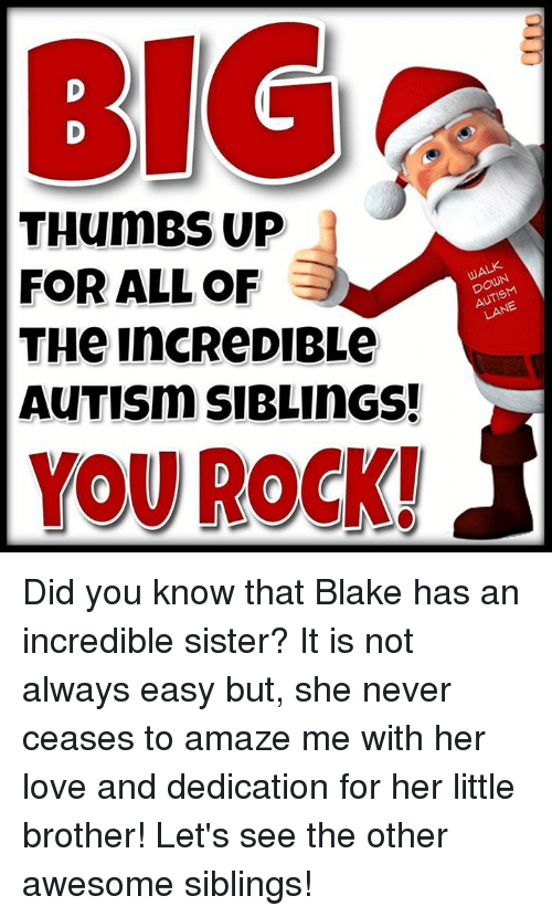 Memes, The Incredibles, and Little Brother: BIG  THumBS UP  FOR ALL OF  DOWN  LANE  THe IncReDIBLe  AuTISm SIBLINGS!  YOU ROCK! Did you know that Blake has an incredible sister?     It is not always easy but, she never ceases to amaze me with her love and dedication for her little brother!    Let's see the other awesome siblings!