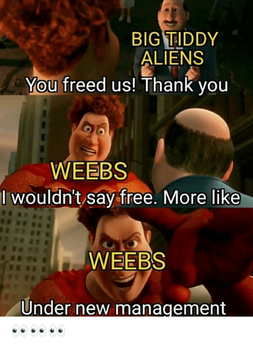 Weebs: BIG TIDDY  ALIENS  You freed us! Thank you  WEEBS  I wouldn't say free. More like  WEEBS  Under new management 👀👀👀