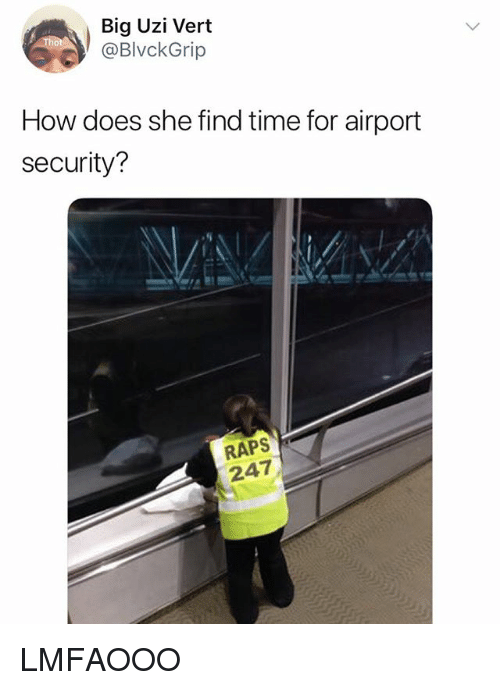 raps: Big Uzi Vert  @BlvckGrip  How does she find time for airport  security?  RAPS  247 LMFAOOO