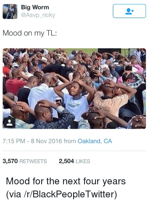 Blackpeopletwitter, Mood, and Worm: Big Worm  @Asvp_ricky  Mood on my TL:  7:15 PM-8 Nov 2016 from Oakland, CA  3,570 RETWEETS  2,504 LIKES <p>Mood for the next four years (via /r/BlackPeopleTwitter)</p>