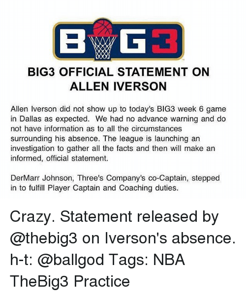 Allen Iverson: BIG3 OFFICIAL STATEMENT ON  ALLEN IVERSON  Allen Iverson did not show up to today's BIG3 week 6 game  in Dallas as expected. We had no advance warning and do  not have information as to all the circumstances  surrounding his absence. The league is launching an  investigation to gather all the facts and then will make an  informed, official statement.  DerMarr Johnson, Three's Company's co-Captain, stepped  in to fulfill Player Captain and Coaching duties Crazy. Statement released by @thebig3 on Iverson's absence. h-t: @ballgod Tags: NBA TheBig3 Practice