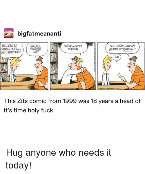 Head, Fuck, and Time: bigfatmeananti  WELCOME TO  DUNCAN DENTAL  MAYI HELPOUP  CAN YOU  VALIDATE  MEP  No. 1 MEANT CAN YOU  VALIDATE Mr PARKINGP  PERGON  애  This Zits comic from 1999 was 18 years a head of  it's time holy fuck Hug anyone who needs it today!