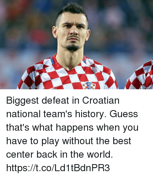Soccer, Best, and Guess: Biggest defeat in Croatian national team's history. Guess that's what happens when you have to play without the best center back in the world. https://t.co/Ld1tBdnPR3