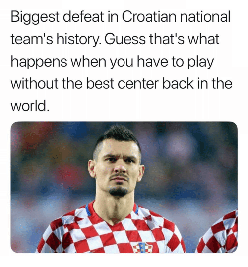 Memes, Best, and Guess: Biggest defeat in Croatian national  team's history. Guess that's what  happens when you have to play  without the best center back in the  world.  笒