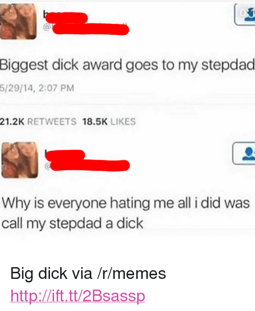 "Big Dick, Memes, and Dick: Biggest dick award goes to my stepdad  5/29/14, 2:07 PM  21.2K RETWEETS 18.5K LIKES  Why is everyone hating me all i did was  call my stepdad a dick <p>Big dick via /r/memes <a href=""http://ift.tt/2Bsassp"">http://ift.tt/2Bsassp</a></p>"