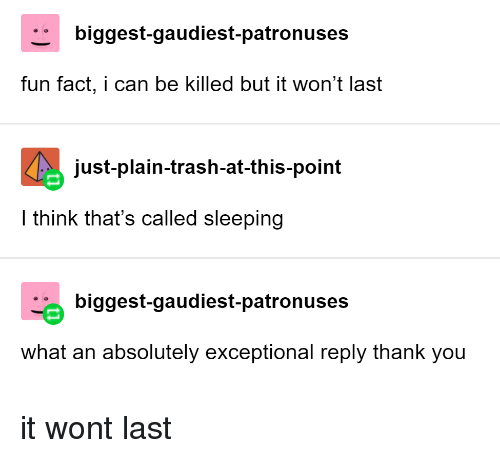 exceptional: biggest-gaudiest-patronuses  fun fact, i can be killed but it won't last  just-plain-trash-at-this-point  I think that's called sleeping  biggest-gaudiest-patronuses  what an absolutely exceptional reply thank you it wont last