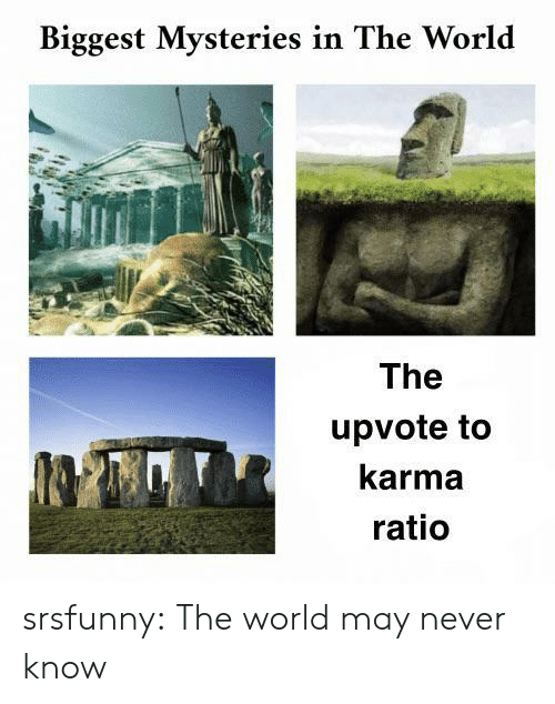 ratio: Biggest Mysteries in The World  The  upvote to  karma  ratio srsfunny:  The world may never know
