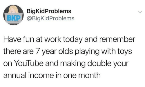 youtube.com, Work, and Today: BigKidProblems  BKP @BigKid Problems  ВКР/  Have fun at work today and remember  there are 7 year olds playing with toys  on YouTube and making double your  annual income in one month  >