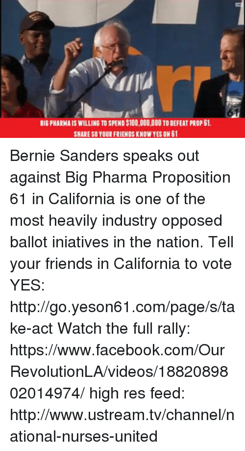 tv channel: BIGPHARMAISWILLING TO SPEND$100,000,000 TODEFEAT PROP 61.  SHARE SO YOUR FRIENDS KNOW YES ON 61 Bernie Sanders speaks out against Big Pharma  Proposition 61 in California is one of the most heavily industry opposed ballot iniatives in the nation. Tell your friends in California to vote YES: http://go.yeson61.com/page/s/take-act  Watch the full rally:  https://www.facebook.com/OurRevolutionLA/videos/1882089802014974/  high res feed: http://www.ustream.tv/channel/national-nurses-united
