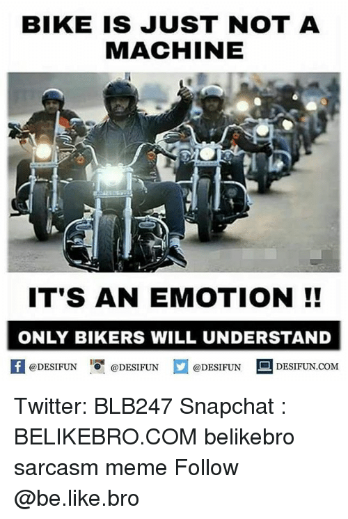 Machining: BIKE IS JUST NOT A  MACHINE  IT'S AN EMOTION  ONLY BIKERS WILL UNDERSTAND  @DESIFUN  @DESIFUN  @DESIFUN  DESIFUN COME Twitter: BLB247 Snapchat : BELIKEBRO.COM belikebro sarcasm meme Follow @be.like.bro