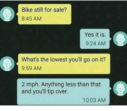 Biking: Bike still for sale?  8:45 AM  Yes it is.  9:24 AM  What's the lowest you'll go on it?  9:59 AM  2 mph. Anything less than that  and youll tip over.  10:03 AM