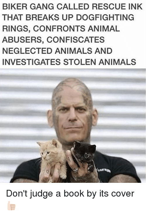 dont judge a book by its cover: BIKER GANG CALLED RESCUE INK  THAT BREAKS UP DOGFIGHTING  RINGS, CONFRONTS ANIMAL  ABUSERS, CONFISCATES  NEGLECTED ANIMALS AND  INVESTIGATES STOLEN ANIMALS Don't judge a book by its cover 👍🏻