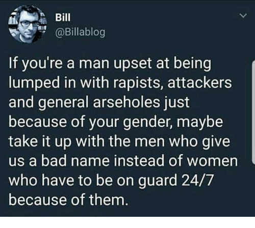Bad, Memes, and Women: Bil  aBillablog  If you're a man upset at being  lumped in with rapists, attackers  and general arseholes just  because of your gender, maybe  take it up with the men who give  us a bad name instead of women  who have to be on guard 24/7  because of them