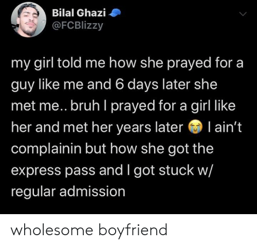 like me: Bilal Ghazi  @FCBlizzy  my girl told me how she prayed for a  guy like me and 6 days later she  met me.. bruh I prayed for a girl like  her and met her years later l ain't  complainin but how she got the  express pass and I got stuck w/  regular admission wholesome boyfriend