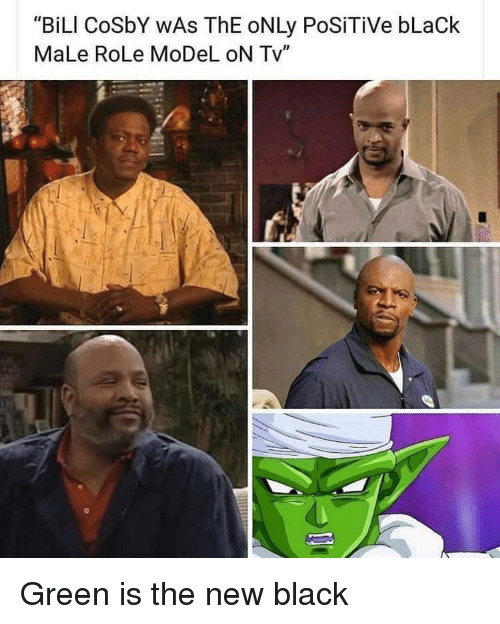 """Black Male: """"BiLI CoSbY WAs ThE oNLy PoSiTiVe bLaCk  MaLe RoLe MoDeL oN Tv"""" Green is the new black"""