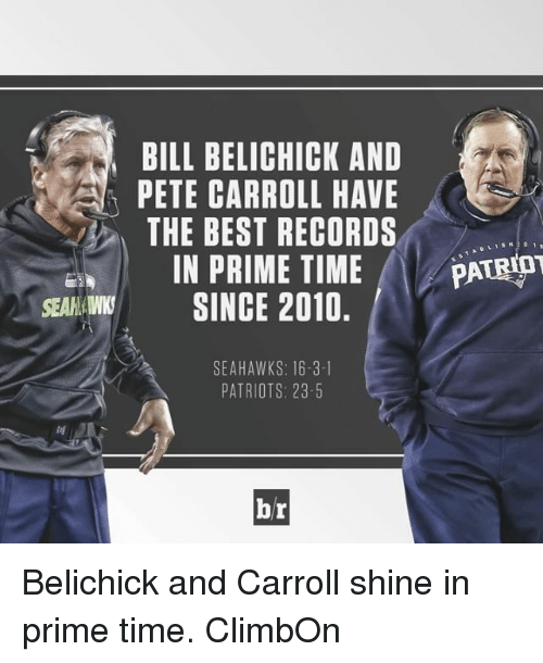 Pete Carroll: BILL BELICHICK AND  PETE CARROLL HAVE  THE BEST RECORDS  IN PRIME TIME  PATRIOT  SEAN SINCE 2010.  SEAHAWKS: 16-3-1  PATRIOTS: 23-5  br Belichick and Carroll shine in prime time. ClimbOn