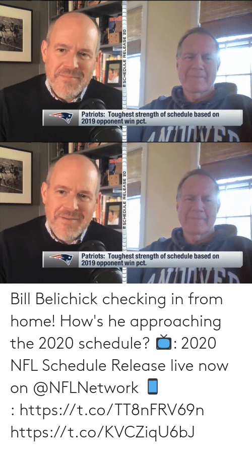 bill: Bill Belichick checking in from home!  How's he approaching the 2020 schedule?  📺: 2020 NFL Schedule Release live now on @NFLNetwork 📱:https://t.co/TT8nFRV69n https://t.co/KVCZiqU6bJ