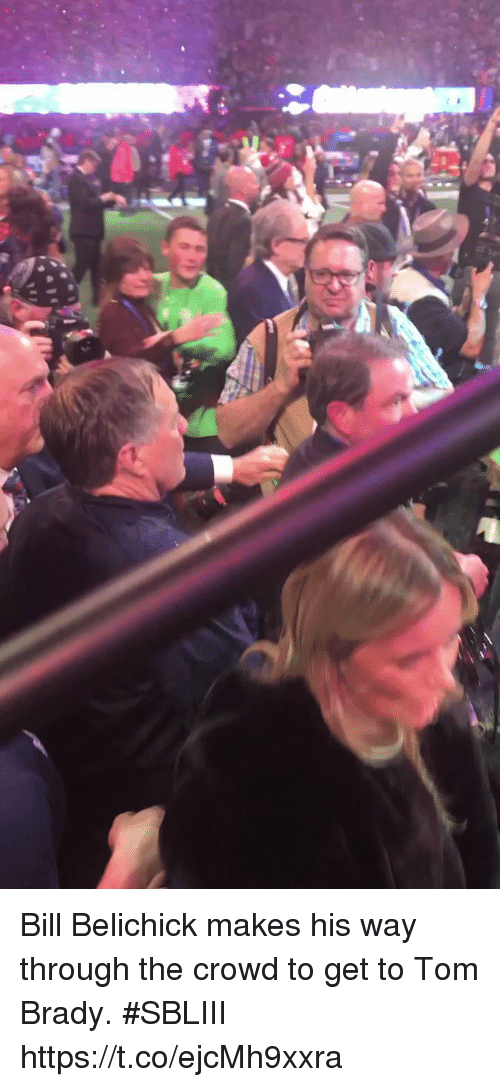 Bill Belichick, Memes, and Tom Brady: Bill Belichick makes his way through the crowd to get to Tom Brady. #SBLIII https://t.co/ejcMh9xxra