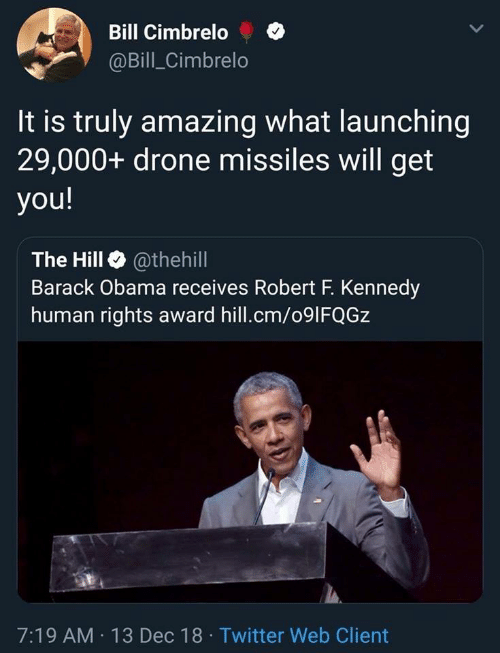 Drone, Obama, and Twitter: Bill Cimbrelo  @Bill_Cimbrelo  It is truly amazing what launching  29,000+ drone missiles will get  you!  The Hill @thehill  Barack Obama receives Robert F. Kennedy  human rights award hill.cm/091FQGZ  7:19 AM 13 Dec 18 Twitter Web Client