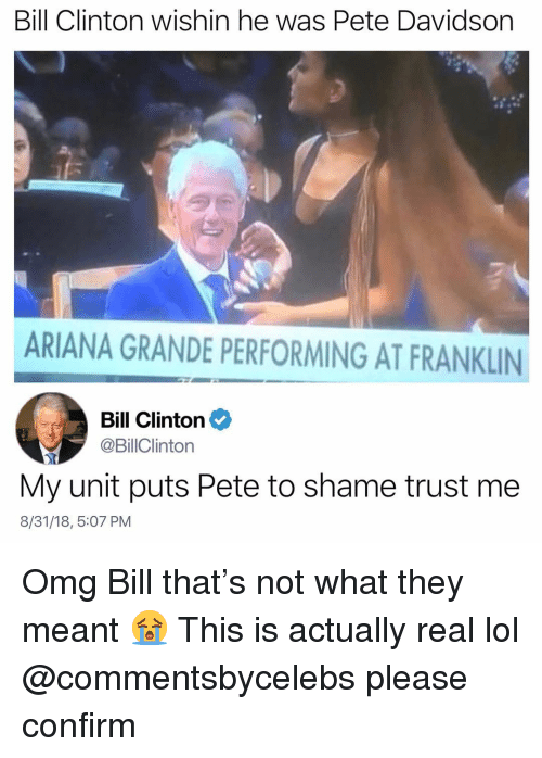 pete davidson: Bill Clinton wishin he was Pete Davidson  ARIANA GRANDE PERFORMING AT FRANKLIN  Bill Clinton  @BillClinton  My unit puts Pete to shame trust me  8/31/18, 5:07 PM Omg Bill that's not what they meant 😭 This is actually real lol @commentsbycelebs please confirm